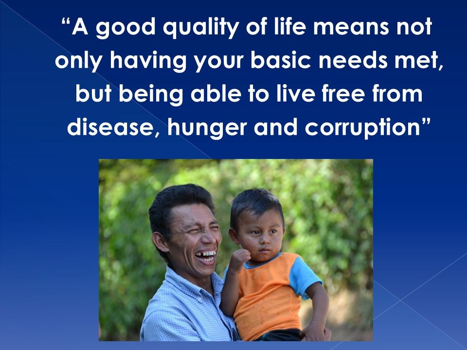 A good quality of life means not only having your basic needs met, but being able to live free from disease, hunger and corruption