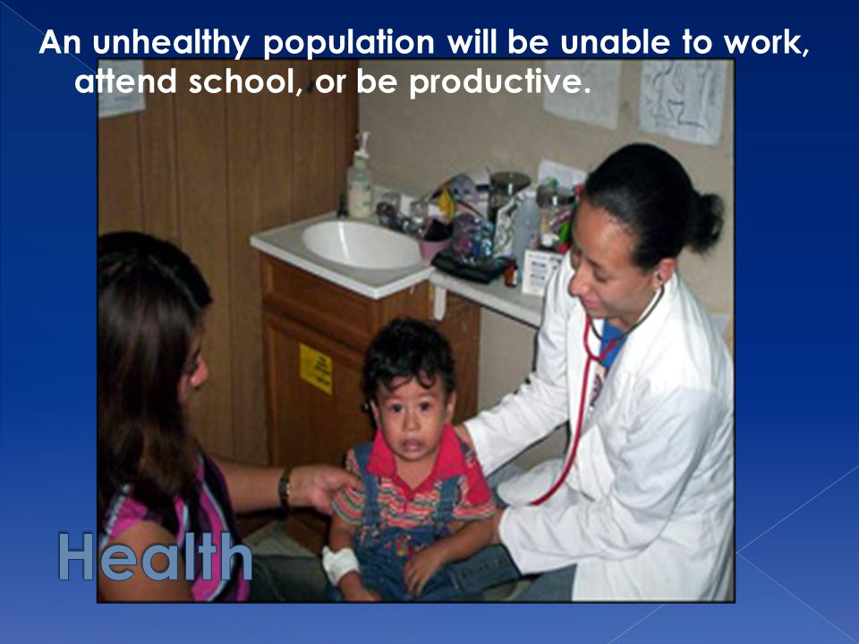 An unhealthy population will be unable to work, attend school, or be productive.