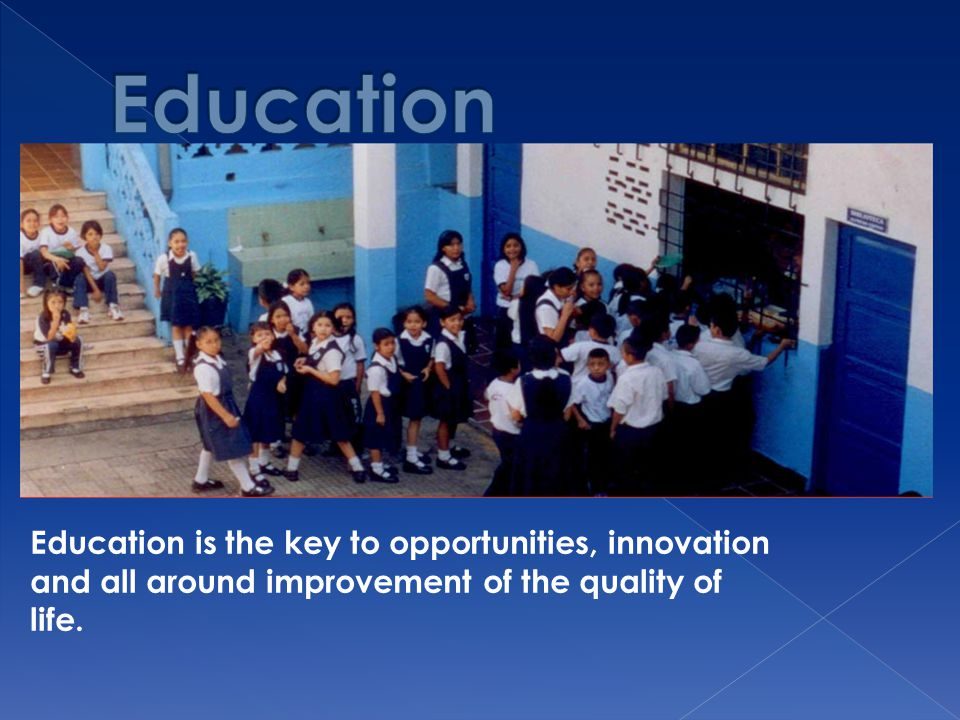 Education Education is the key to opportunities, innovation and all around improvement of the quality of life.