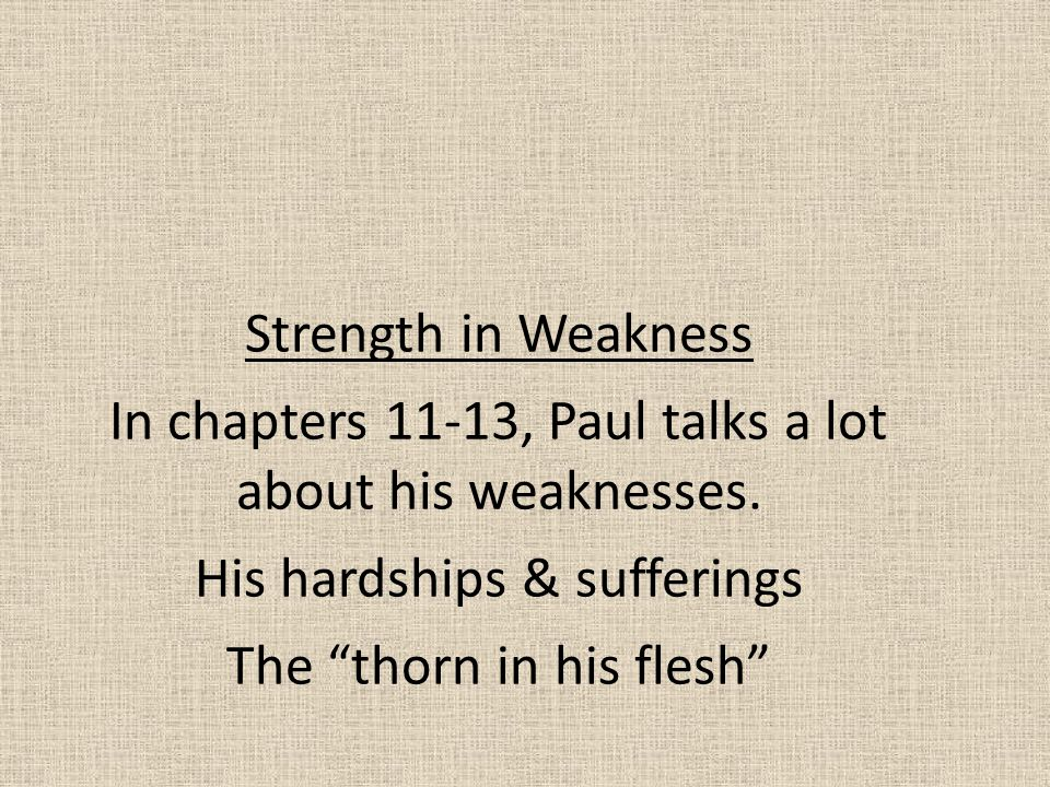 In chapters 11-13, Paul talks a lot about his weaknesses.