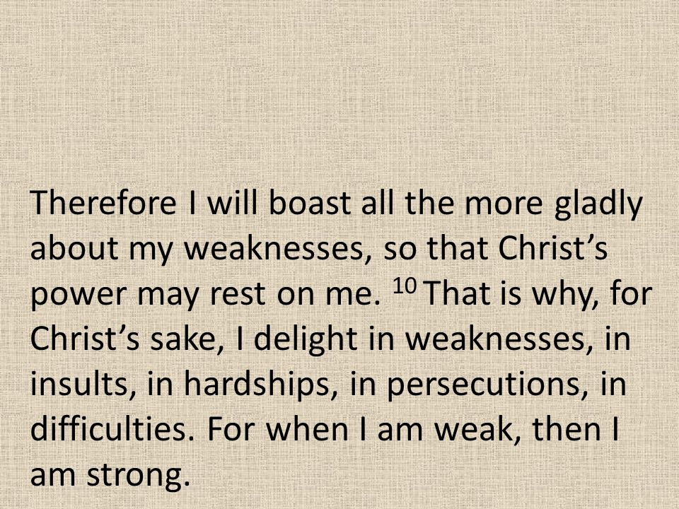 Therefore I will boast all the more gladly about my weaknesses, so that Christ's power may rest on me.