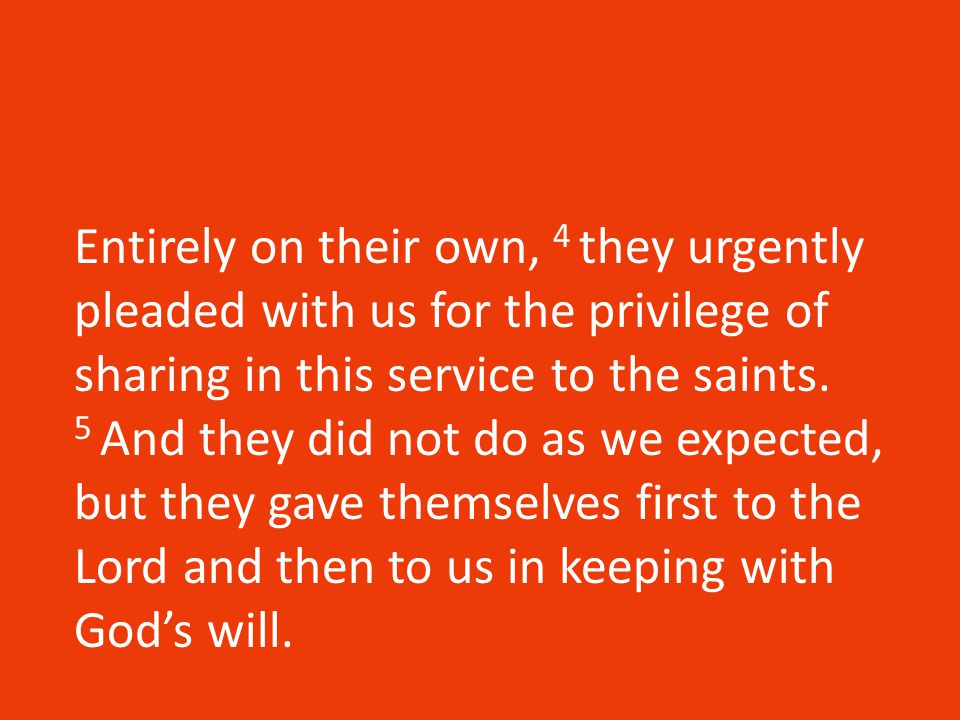 Entirely on their own, 4 they urgently pleaded with us for the privilege of sharing in this service to the saints.