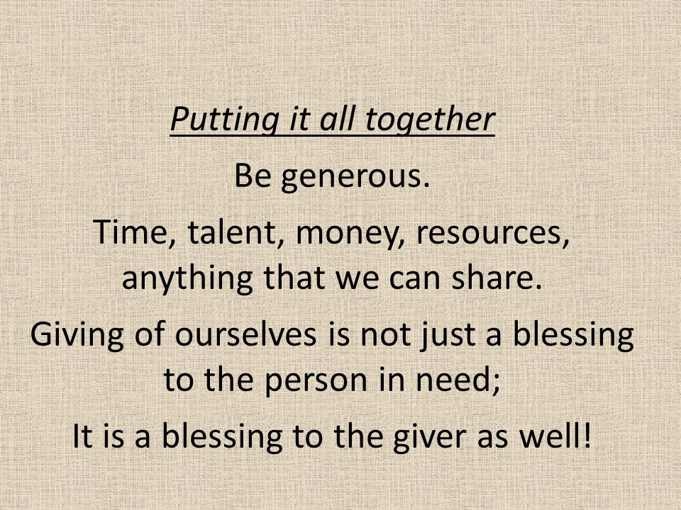 Putting it all together Be generous.