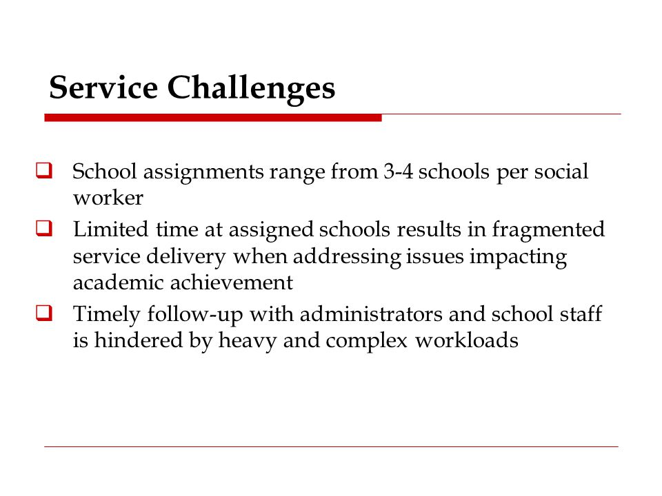 Service Challenges School assignments range from 3-4 schools per social worker.