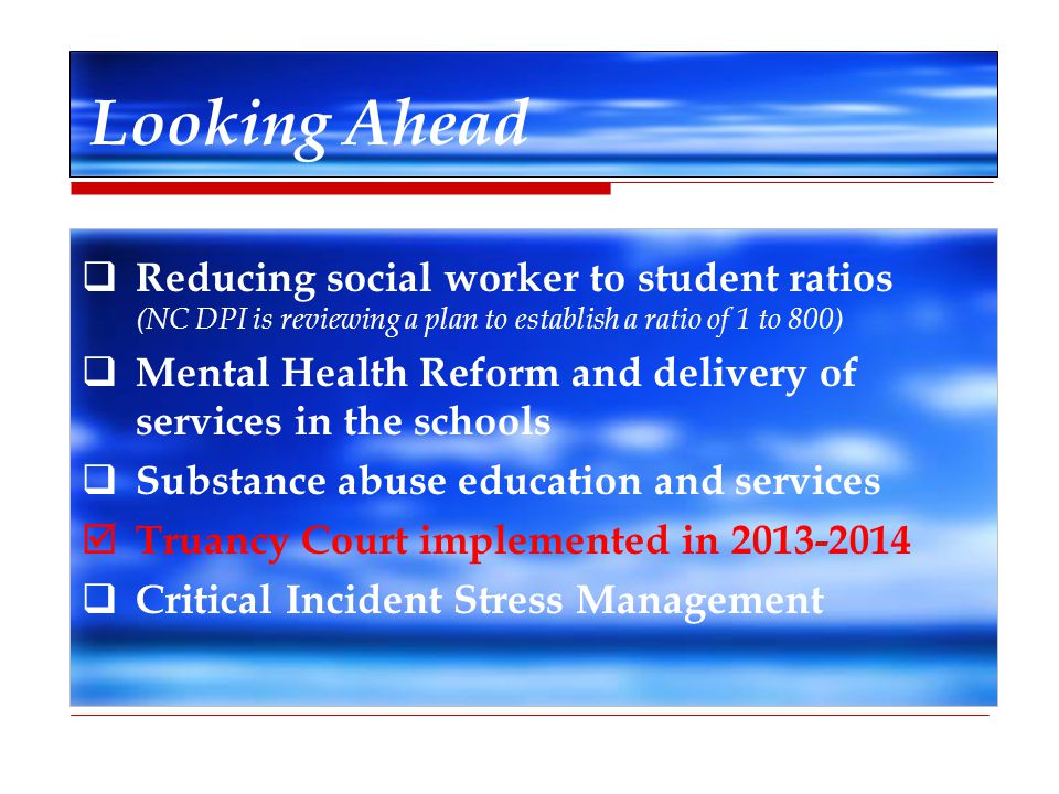 Looking Ahead Reducing social worker to student ratios (NC DPI is reviewing a plan to establish a ratio of 1 to 800)