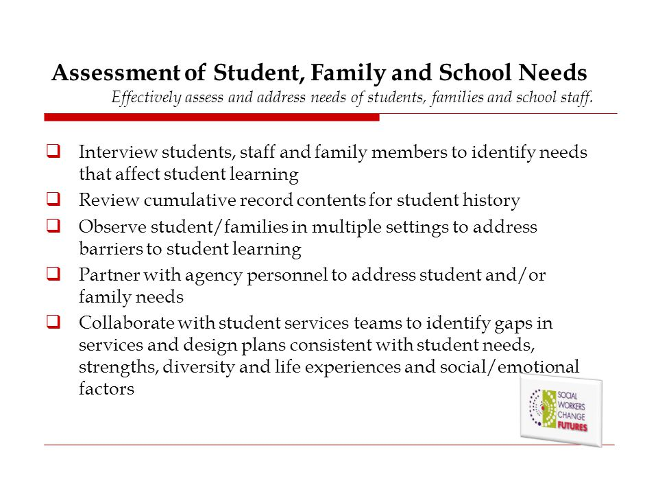 Assessment of Student, Family and School Needs Effectively assess and address needs of students, families and school staff.
