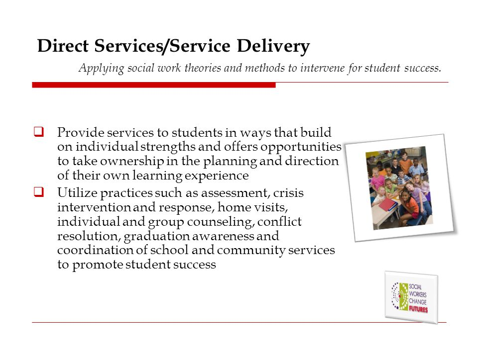 Direct Services/Service Delivery Applying social work theories and methods to intervene for student success.