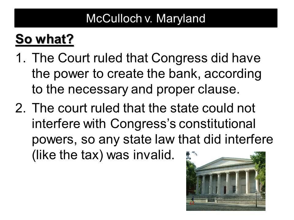 McCulloch v. Maryland So what The Court ruled that Congress did have the power to create the bank, according to the necessary and proper clause.
