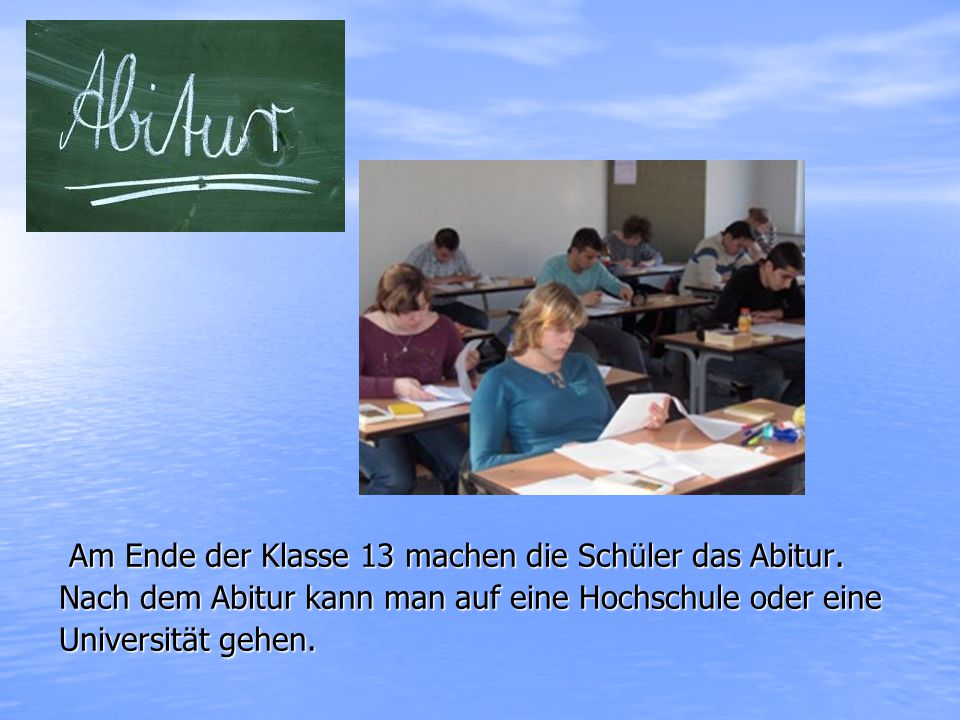 Am Ende der Klasse 13 machen die Schüler das Abitur.