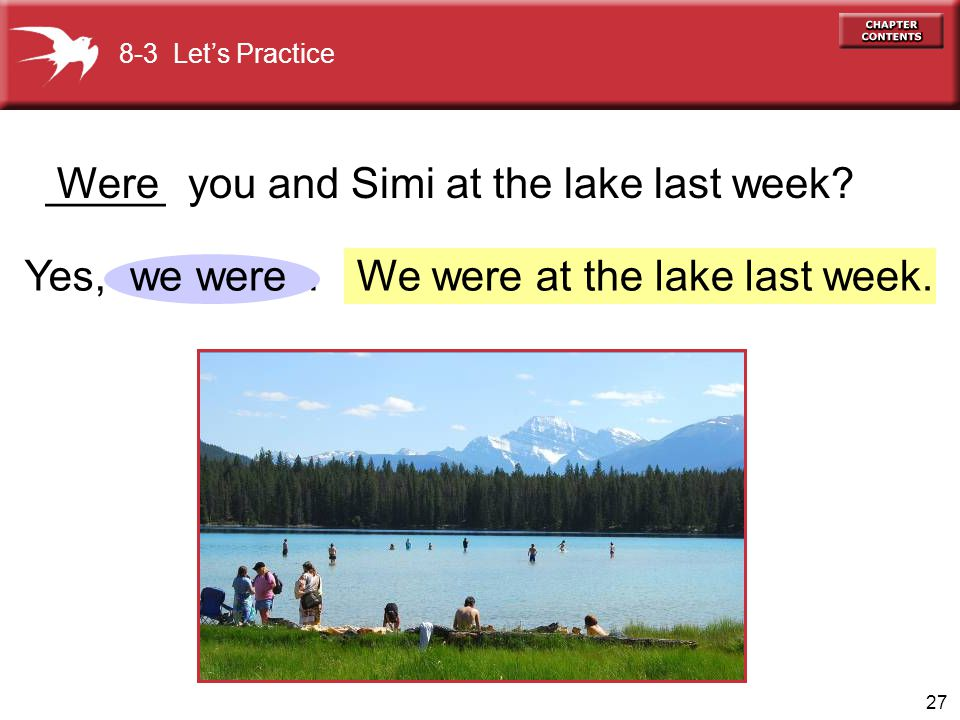 _____ you and Simi at the lake last week Were
