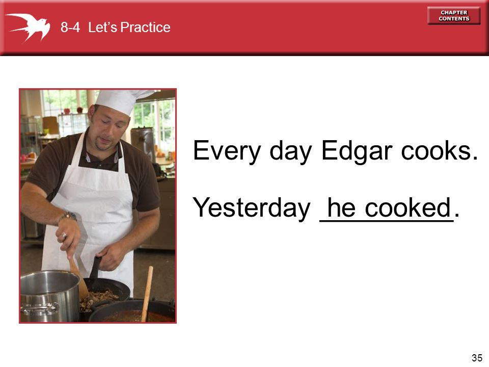 Every day Edgar cooks. Yesterday _________. he cooked