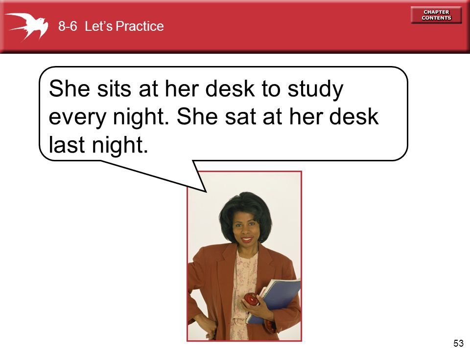 8-6 Let's Practice She sits at her desk to study every night. She sat at her desk last night.