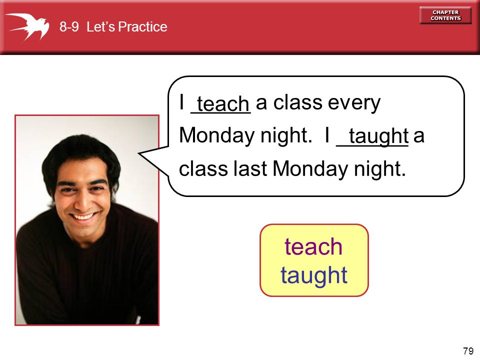 8-9 Let's Practice I _____ a class every Monday night. I ______ a class last Monday night. teach.