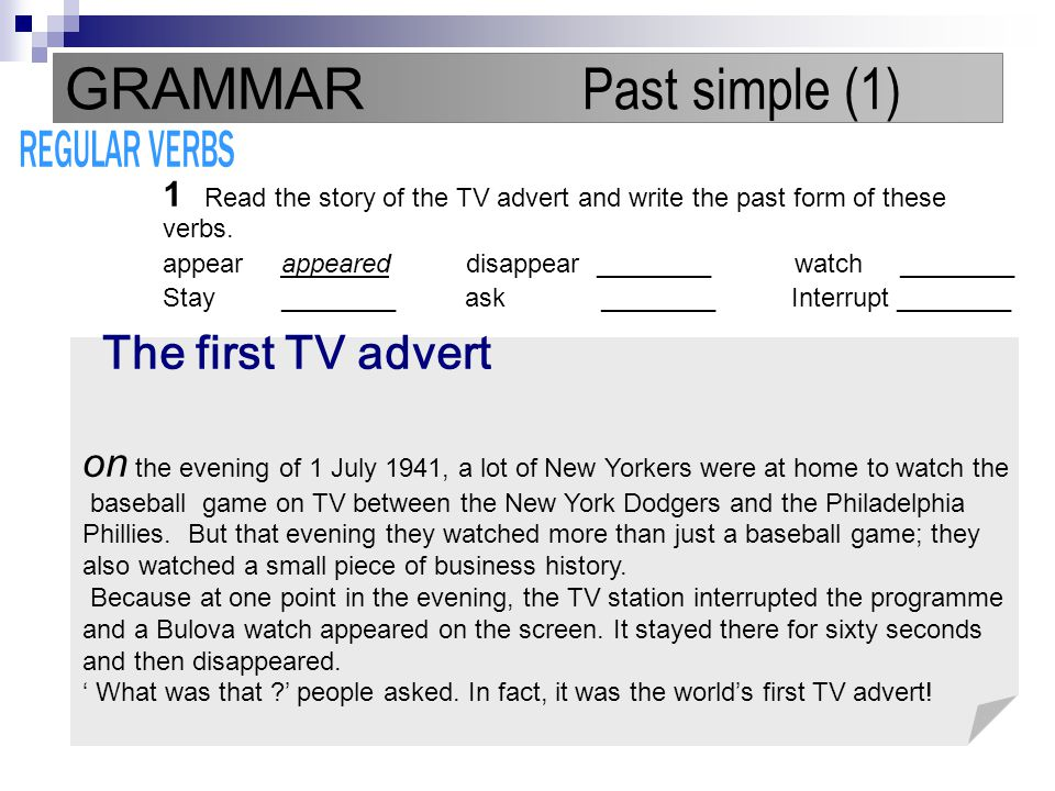 GRAMMAR Past simple (1) REGULAR VERBS. 1 Read the story of the TV advert and write the past form of these verbs.