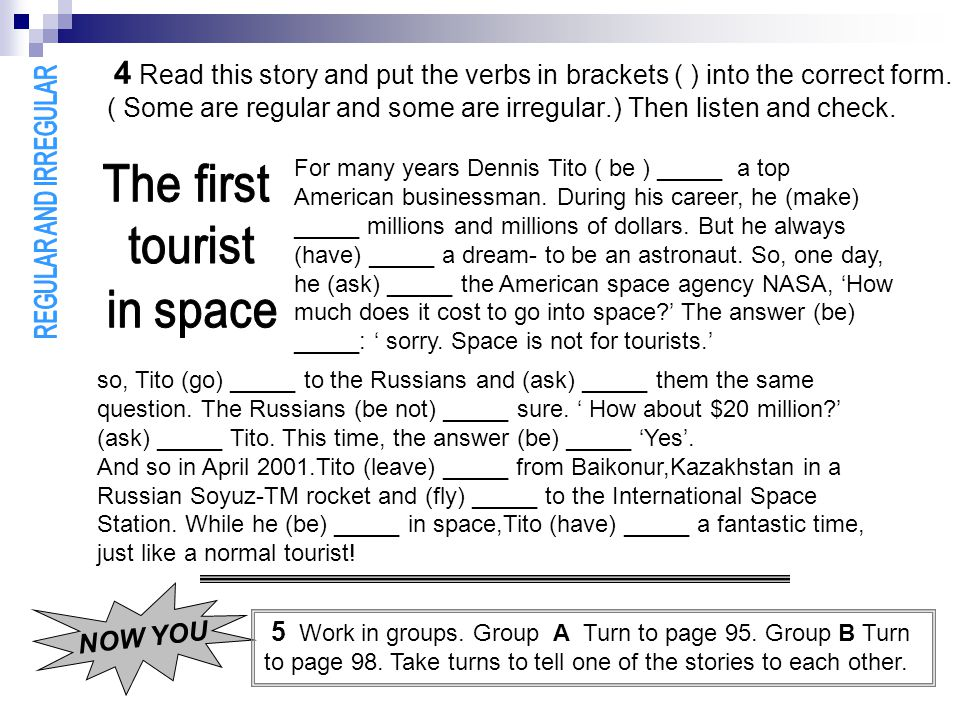 4 Read this story and put the verbs in brackets ( ) into the correct form. ( Some are regular and some are irregular.) Then listen and check.