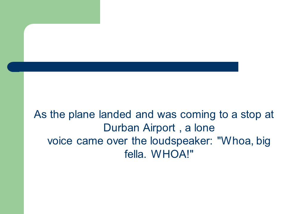 As the plane landed and was coming to a stop at Durban Airport , a lone voice came over the loudspeaker: Whoa, big fella.
