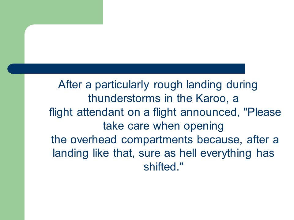 After a particularly rough landing during thunderstorms in the Karoo, a flight attendant on a flight announced, Please take care when opening the overhead compartments because, after a landing like that, sure as hell everything has shifted.