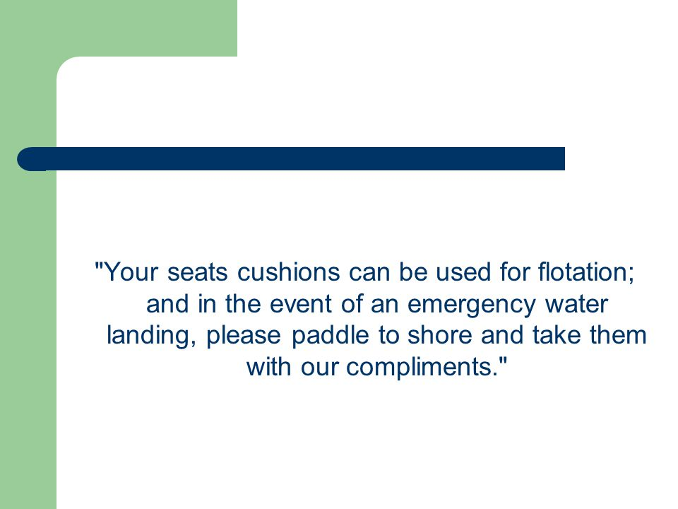 Your seats cushions can be used for flotation; and in the event of an emergency water landing, please paddle to shore and take them with our compliments.