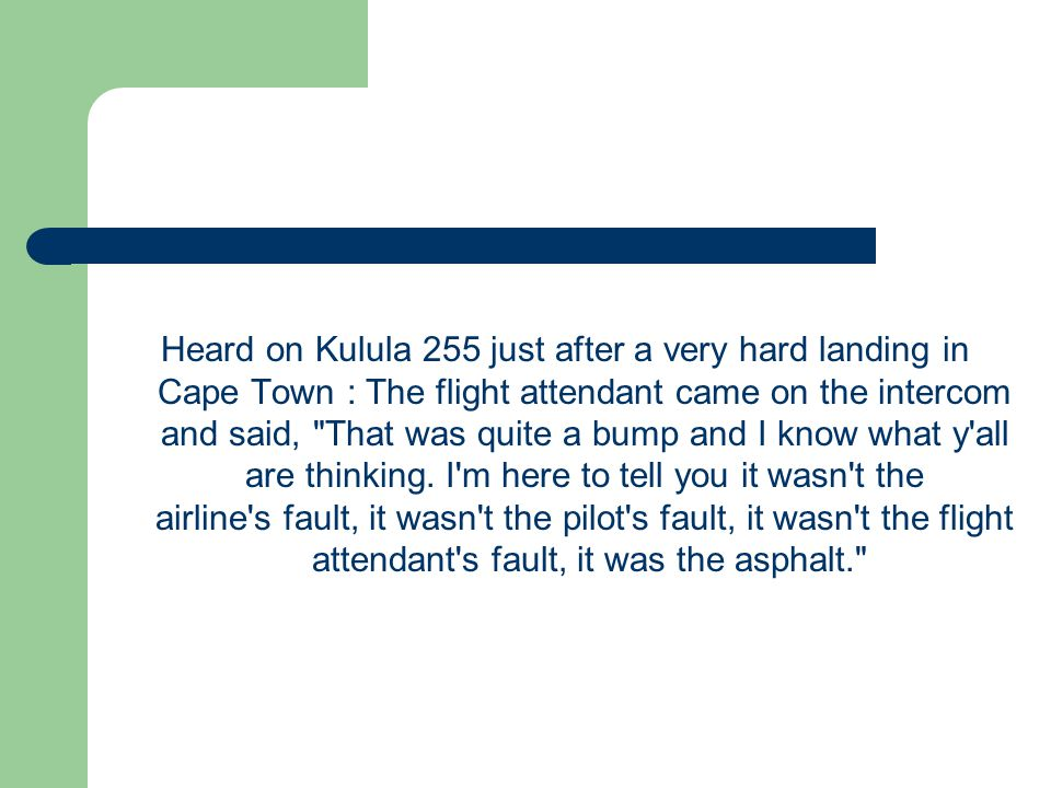 Heard on Kulula 255 just after a very hard landing in Cape Town : The flight attendant came on the intercom and said, That was quite a bump and I know what y all are thinking.