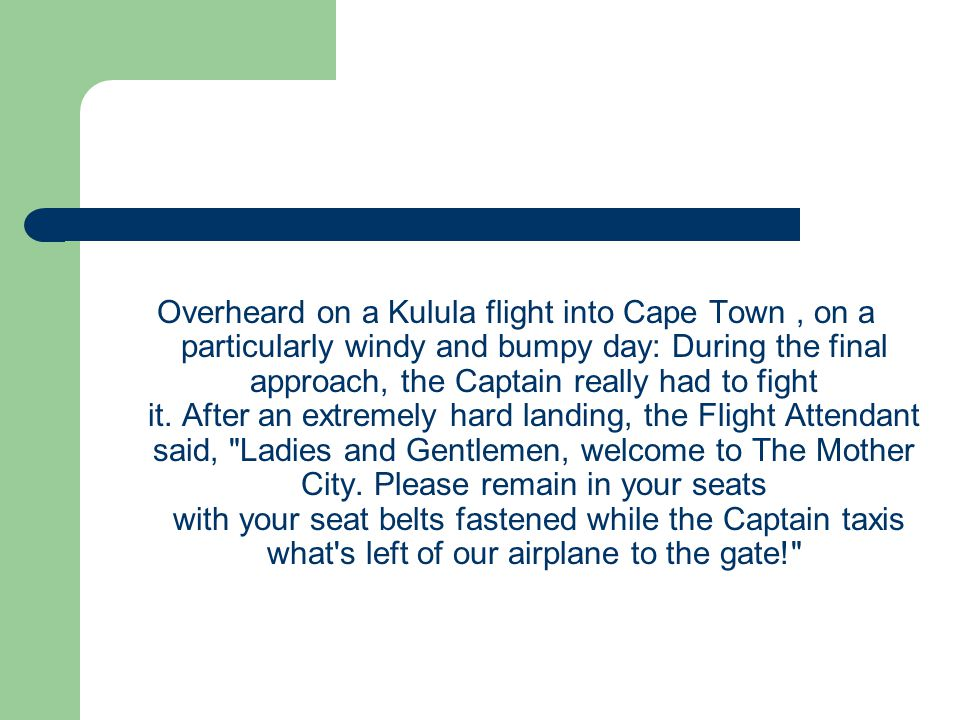 Overheard on a Kulula flight into Cape Town , on a particularly windy and bumpy day: During the final approach, the Captain really had to fight it.