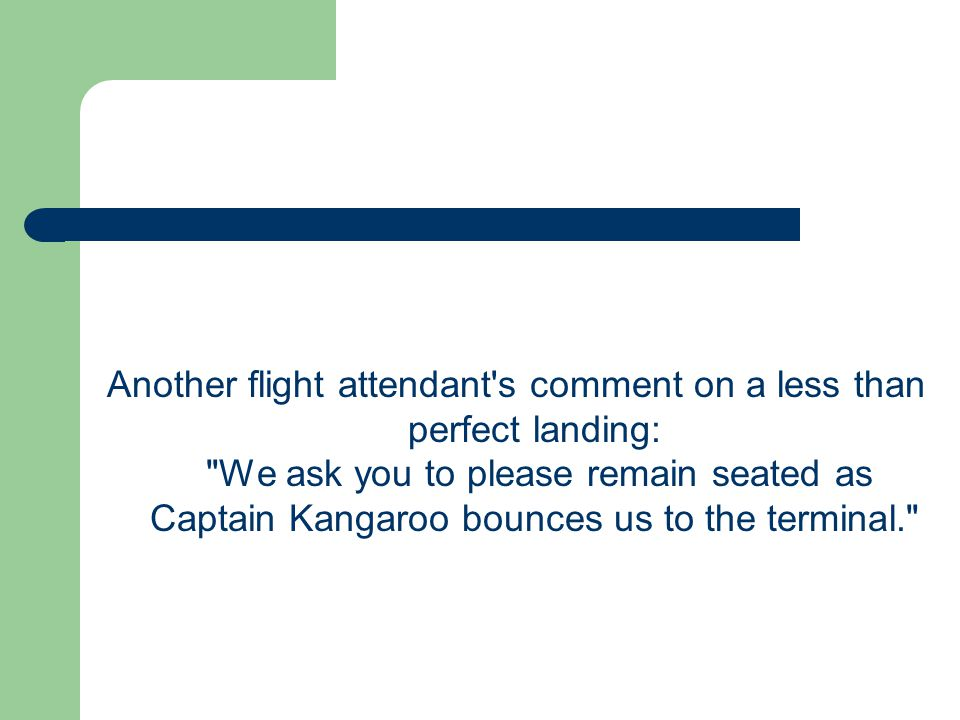 Another flight attendant s comment on a less than perfect landing: We ask you to please remain seated as Captain Kangaroo bounces us to the terminal.