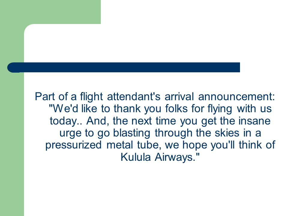 Part of a flight attendant s arrival announcement: We d like to thank you folks for flying with us today..