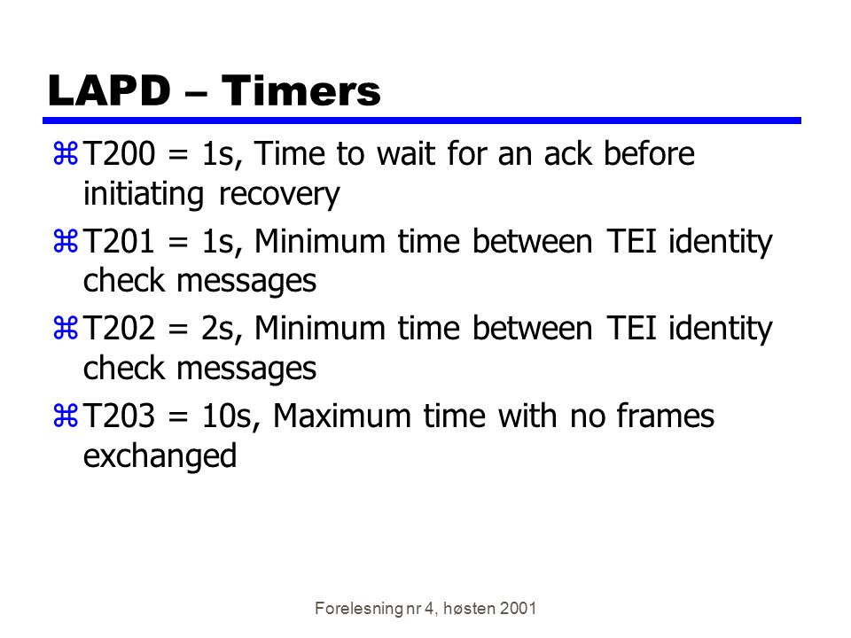 LAPD – Timers T200 = 1s, Time to wait for an ack before initiating recovery. T201 = 1s, Minimum time between TEI identity check messages.