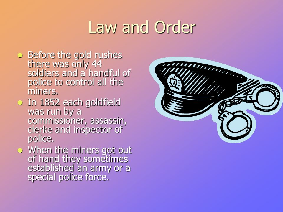 Law and Order Before the gold rushes there was only 44 soldiers and a handful of police to control all the miners.