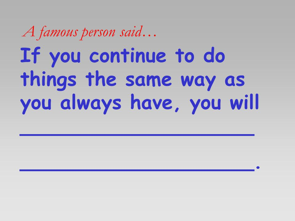 A famous person said… If you continue to do things the same way as you always have, you will ___________________.