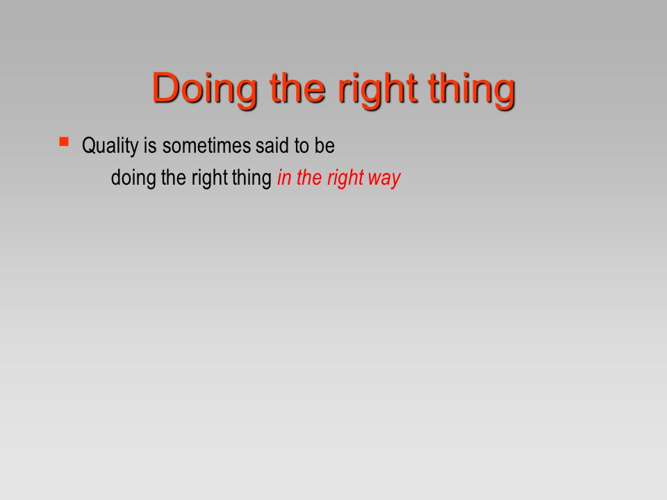 Doing the right thing Quality is sometimes said to be