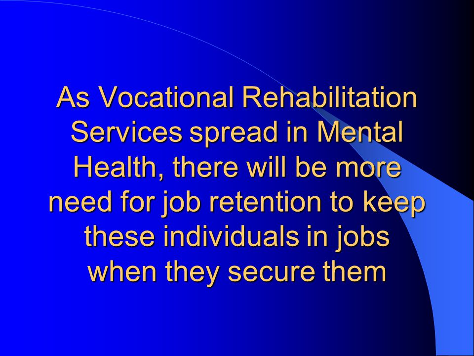 As Vocational Rehabilitation Services spread in Mental Health, there will be more need for job retention to keep these individuals in jobs when they secure them
