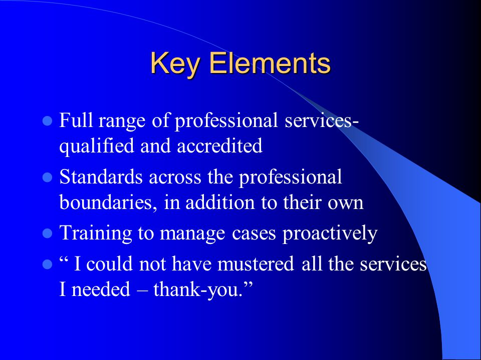 Key Elements Full range of professional services- qualified and accredited. Standards across the professional boundaries, in addition to their own.