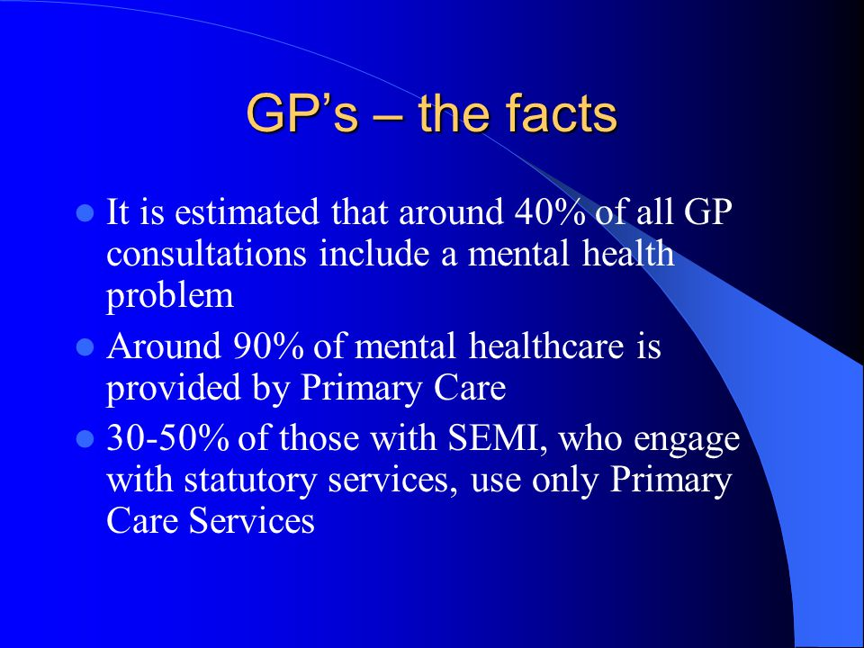GP's – the facts It is estimated that around 40% of all GP consultations include a mental health problem.