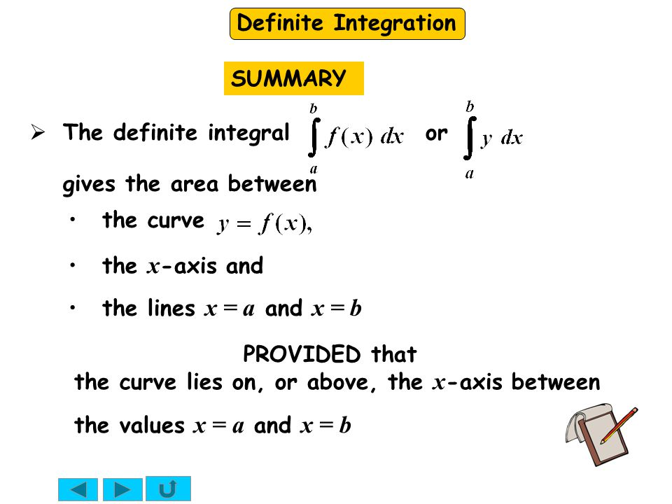 SUMMARY The definite integral or gives the area between. the curve. the x-axis and.