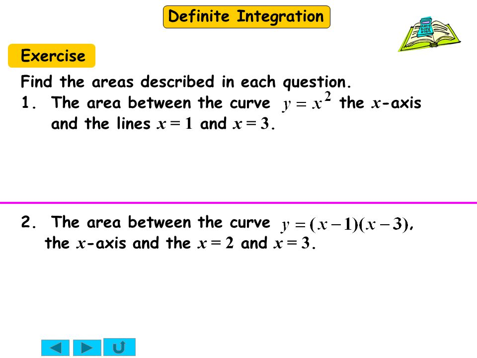 Exercise Find the areas described in each question. 1. The area between the curve the x-axis and the lines x = 1 and x = 3.