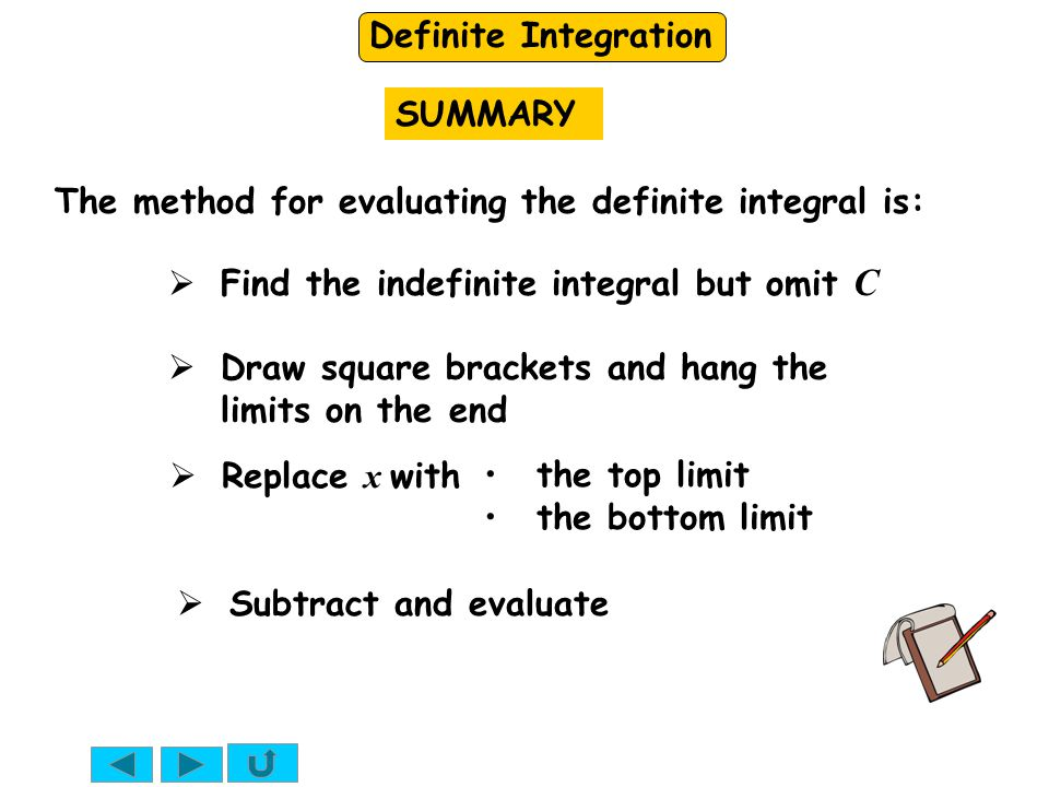 SUMMARY The method for evaluating the definite integral is: Find the indefinite integral but omit C.