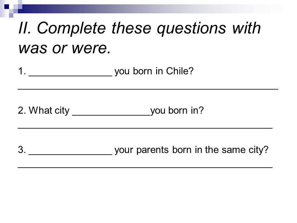 II. Complete these questions with was or were.