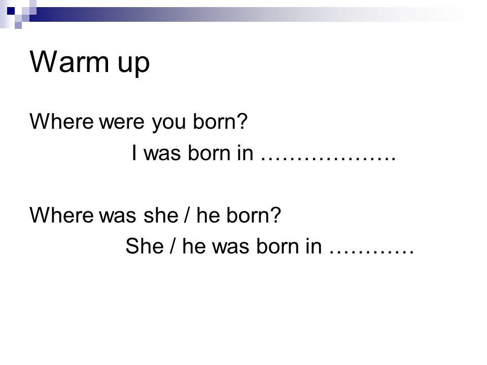 Warm up Where were you born I was born in ……………….