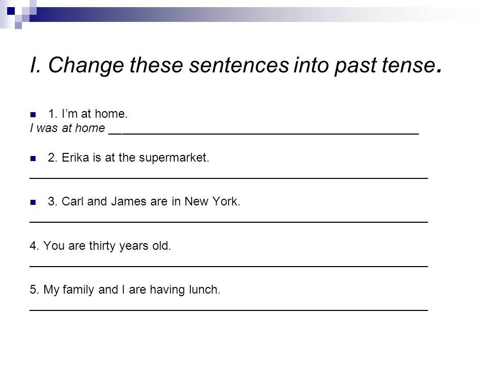 I. Change these sentences into past tense.