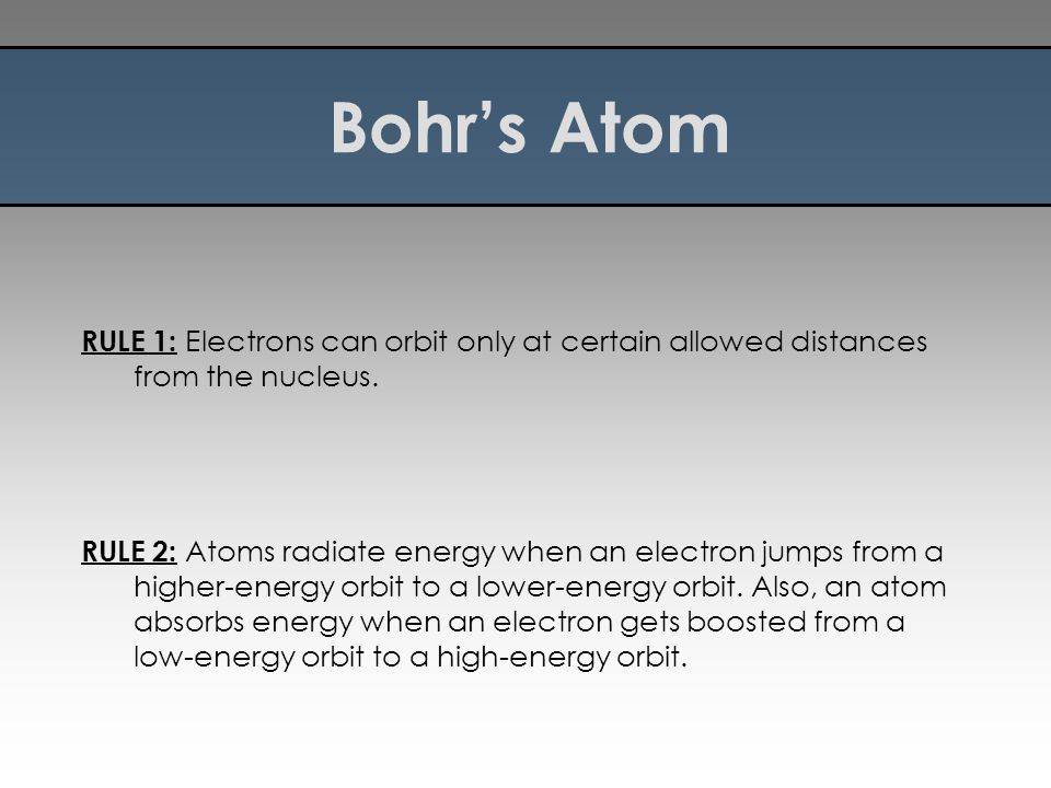 Bohr's Atom RULE 1: Electrons can orbit only at certain allowed distances from the nucleus.
