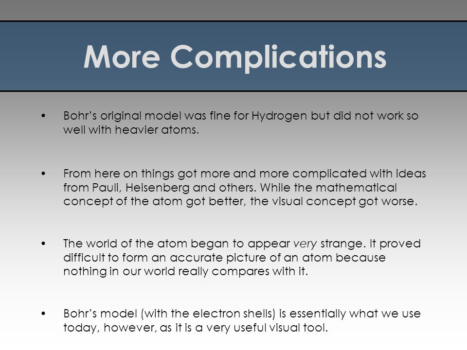 More Complications Bohr's original model was fine for Hydrogen but did not work so well with heavier atoms.