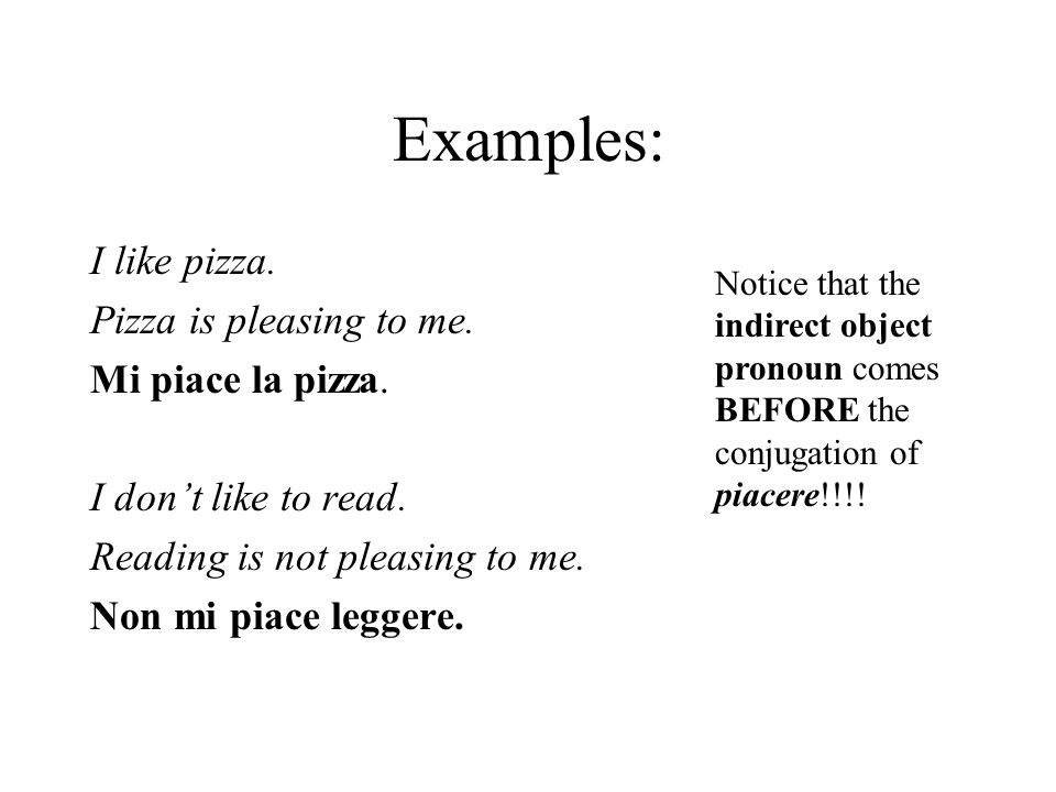 Examples: I like pizza. Pizza is pleasing to me. Mi piace la pizza.