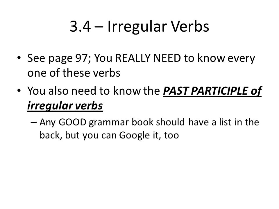3.4 – Irregular Verbs See page 97; You REALLY NEED to know every one of these verbs. You also need to know the PAST PARTICIPLE of irregular verbs.