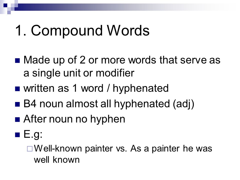 1. Compound Words Made up of 2 or more words that serve as a single unit or modifier. written as 1 word / hyphenated.