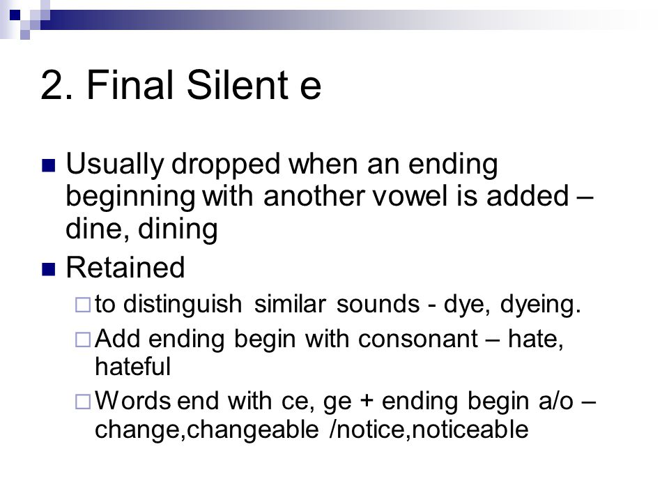 2. Final Silent e Usually dropped when an ending beginning with another vowel is added – dine, dining.