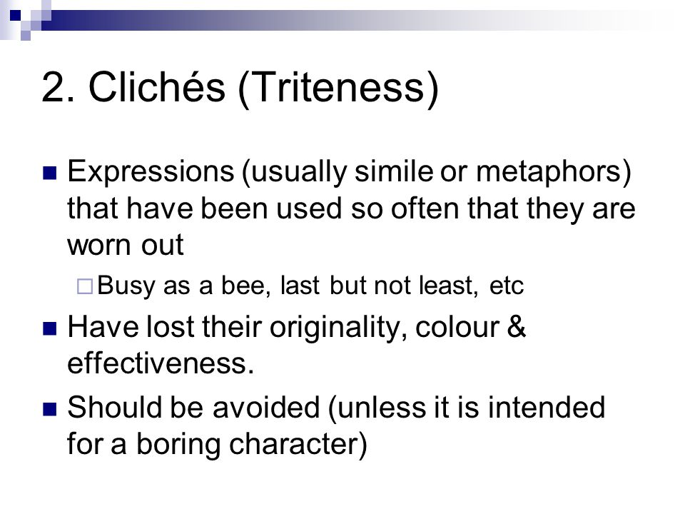 2. Clichés (Triteness) Expressions (usually simile or metaphors) that have been used so often that they are worn out.