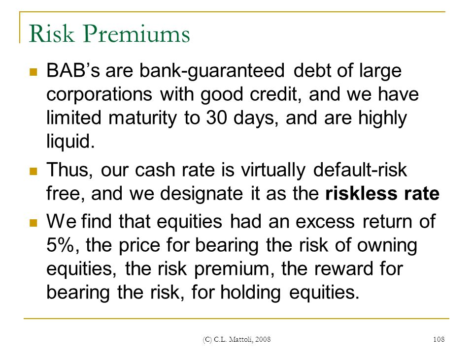 Risk Premiums BAB's are bank-guaranteed debt of large corporations with good credit, and we have limited maturity to 30 days, and are highly liquid.