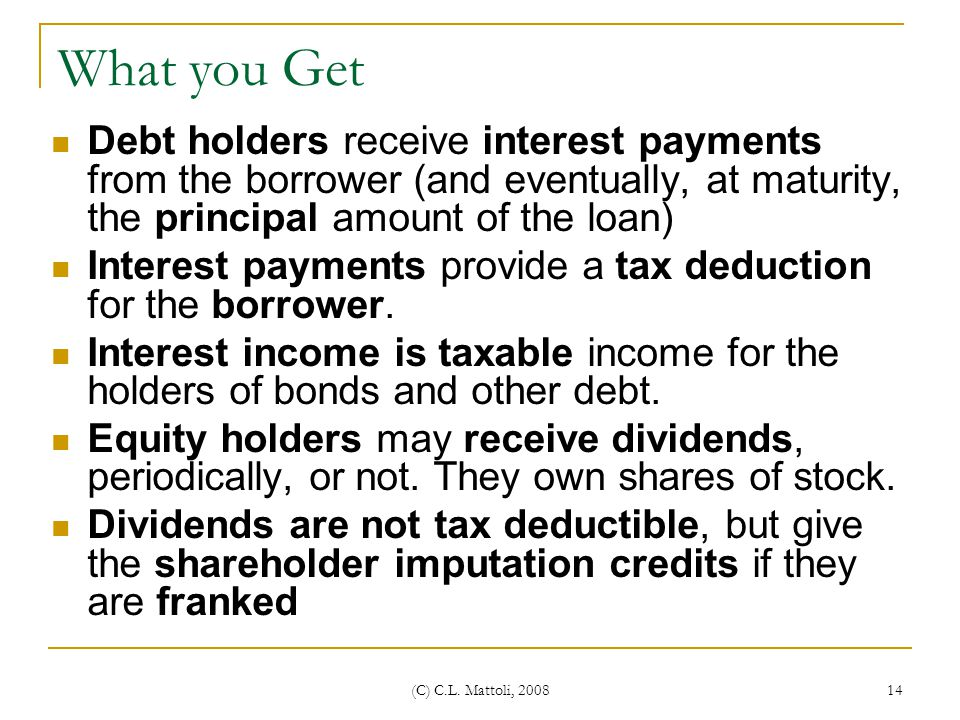 What you Get Debt holders receive interest payments from the borrower (and eventually, at maturity, the principal amount of the loan)