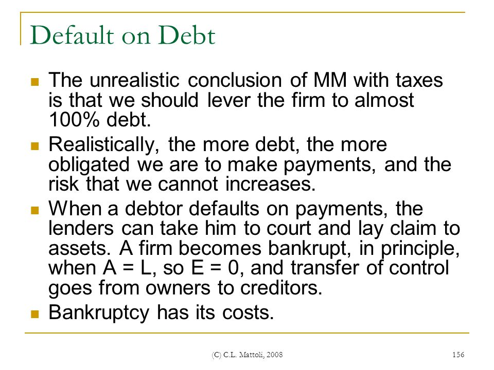 Default on Debt The unrealistic conclusion of MM with taxes is that we should lever the firm to almost 100% debt.