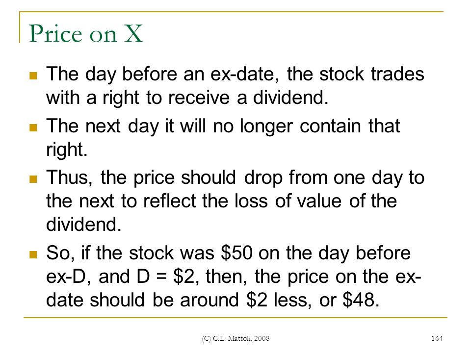 Price on X The day before an ex-date, the stock trades with a right to receive a dividend. The next day it will no longer contain that right.